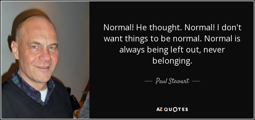 Normal! He thought. Normal! I don't want things to be normal. Normal is always being left out, never belonging. - Paul Stewart