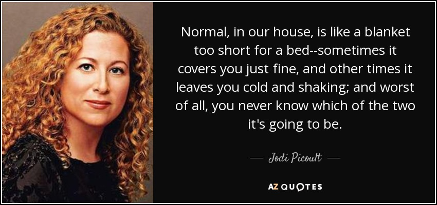 Normal, in our house, is like a blanket too short for a bed--sometimes it covers you just fine, and other times it leaves you cold and shaking; and worst of all, you never know which of the two it's going to be. - Jodi Picoult