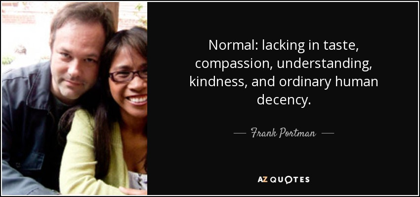 Normal: lacking in taste, compassion, understanding, kindness, and ordinary human decency. - Frank Portman