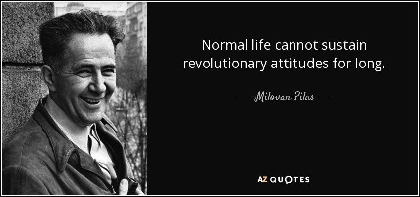 Normal life cannot sustain revolutionary attitudes for long. - Milovan ?ilas