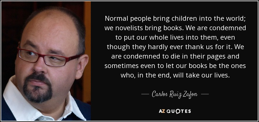 Normal people bring children into the world; we novelists bring books. We are condemned to put our whole lives into them, even though they hardly ever thank us for it. We are condemned to die in their pages and sometimes even to let our books be the ones who, in the end, will take our lives. - Carlos Ruiz Zafon
