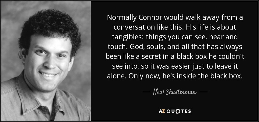 Normally Connor would walk away from a conversation like this. His life is about tangibles: things you can see, hear and touch. God, souls, and all that has always been like a secret in a black box he couldn't see into, so it was easier just to leave it alone. Only now, he's inside the black box. - Neal Shusterman