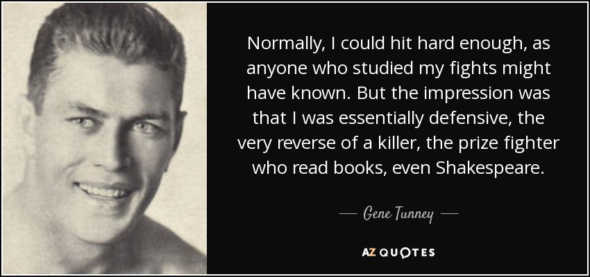 Normally, I could hit hard enough, as anyone who studied my fights might have known. But the impression was that I was essentially defensive, the very reverse of a killer, the prize fighter who read books, even Shakespeare. - Gene Tunney