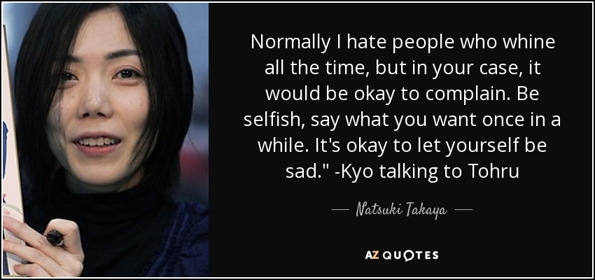 Normally I hate people who whine all the time, but in your case, it would be okay to complain. Be selfish, say what you want once in a while. It's okay to let yourself be sad.