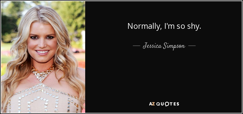 Normally, I'm so shy. - Jessica Simpson