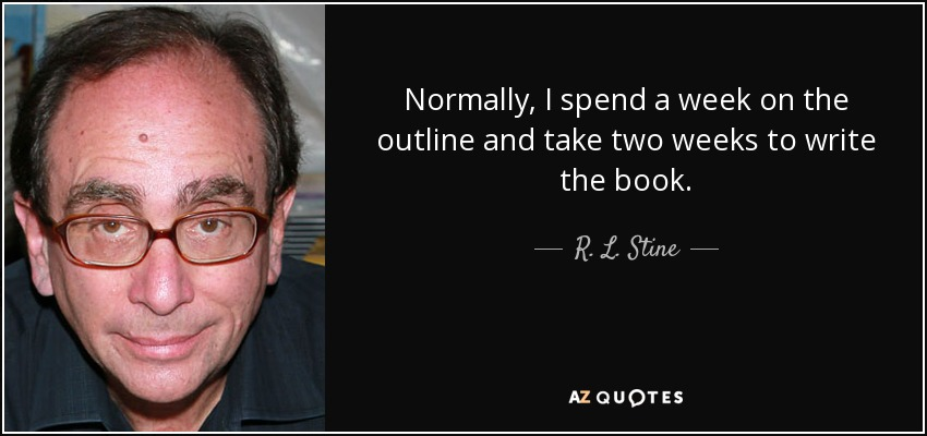 Normally, I spend a week on the outline and take two weeks to write the book. - R. L. Stine