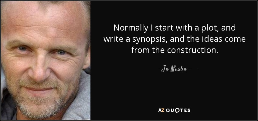 Normally I start with a plot, and write a synopsis, and the ideas come from the construction. - Jo Nesbo