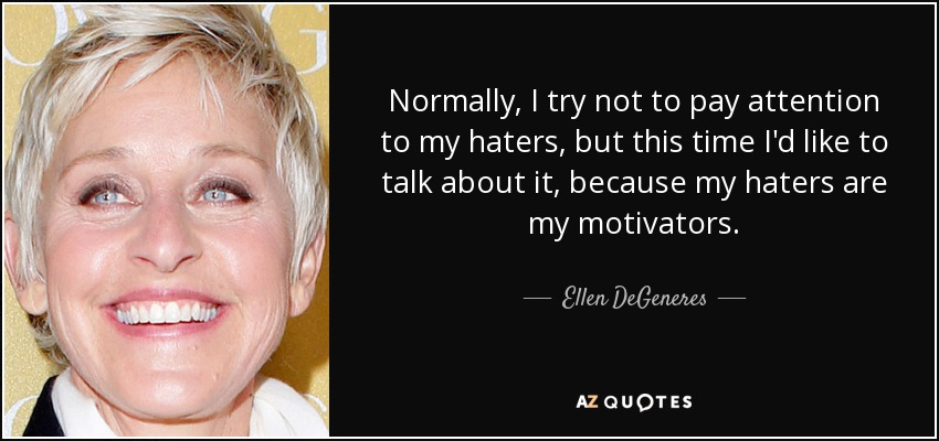 Normally, I try not to pay attention to my haters, but this time I'd like to talk about it, because my haters are my motivators. - Ellen DeGeneres