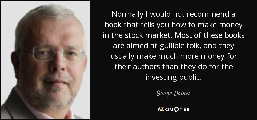 Normally I would not recommend a book that tells you how to make money in the stock market. Most of these books are aimed at gullible folk, and they usually make much more money for their authors than they do for the investing public. - Gavyn Davies
