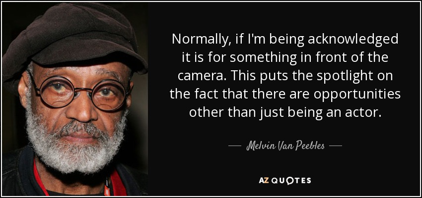Normally, if I'm being acknowledged it is for something in front of the camera. This puts the spotlight on the fact that there are opportunities other than just being an actor. - Melvin Van Peebles