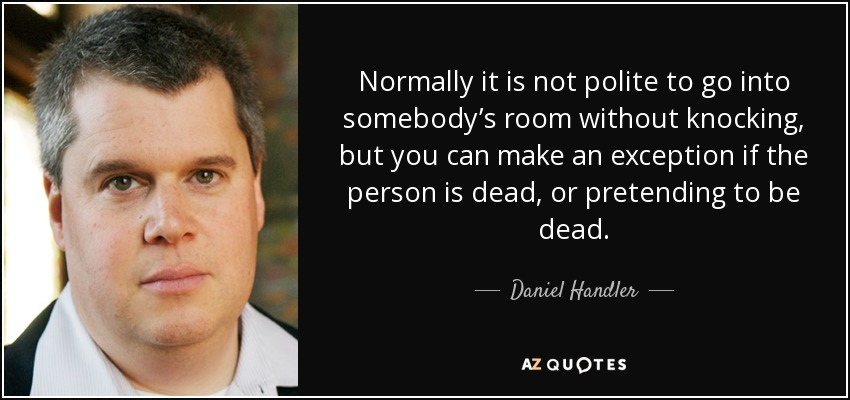 Normally it is not polite to go into somebody's room without knocking, but you can make an exception if the person is dead, or pretending to be dead. - Daniel Handler