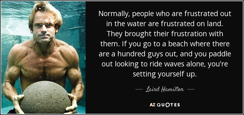 Normally, people who are frustrated out in the water are frustrated on land. They brought their frustration with them. If you go to a beach where there are a hundred guys out, and you paddle out looking to ride waves alone, you're setting yourself up. - Laird Hamilton