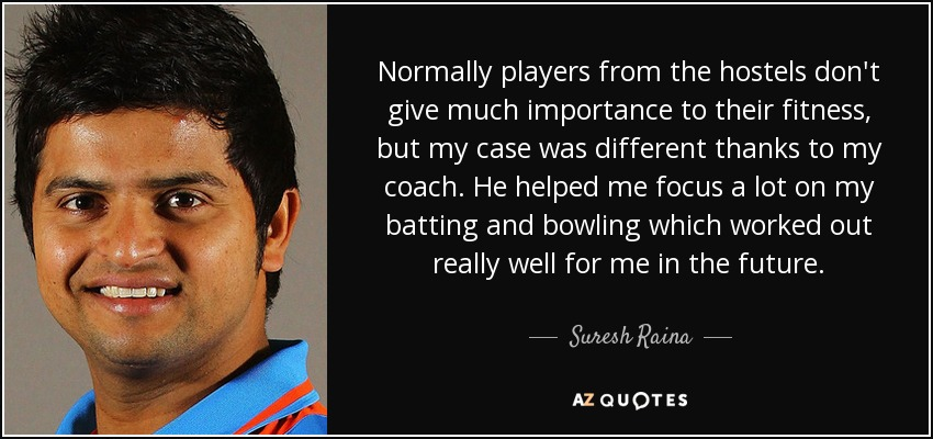 Normally players from the hostels don't give much importance to their fitness, but my case was different thanks to my coach. He helped me focus a lot on my batting and bowling which worked out really well for me in the future. - Suresh Raina