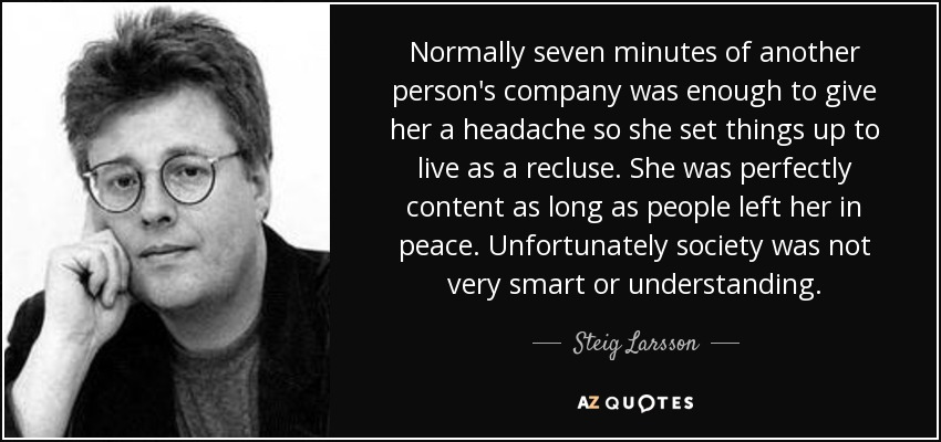 Normally seven minutes of another person's company was enough to give her a headache so she set things up to live as a recluse. She was perfectly content as long as people left her in peace. Unfortunately society was not very smart or understanding. - Steig Larsson
