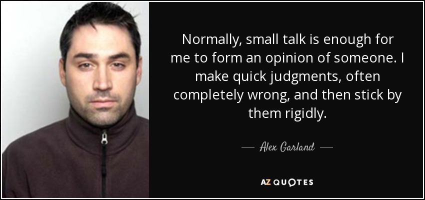 Normally, small talk is enough for me to form an opinion of someone. I make quick judgments, often completely wrong, and then stick by them rigidly. - Alex Garland