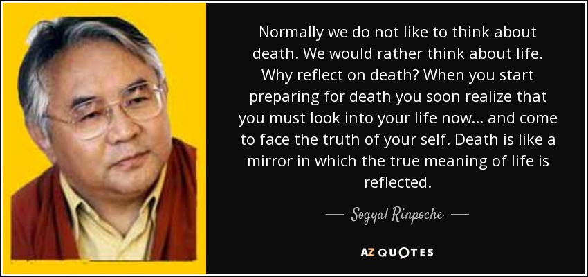 Normally we do not like to think about death. We would rather think about life. Why reflect on death? When you start preparing for death you soon realize that you must look into your life now... and come to face the truth of your self. Death is like a mirror in which the true meaning of life is reflected. - Sogyal Rinpoche