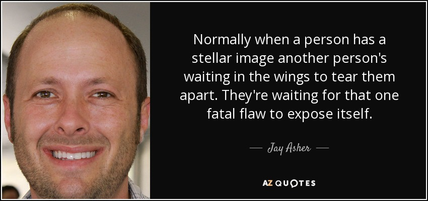 Normally when a person has a stellar image another person's waiting in the wings to tear them apart. They're waiting for that one fatal flaw to expose itself. - Jay Asher