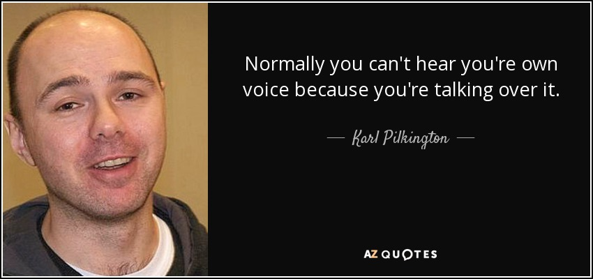Normally you can't hear you're own voice because you're talking over it. - Karl Pilkington