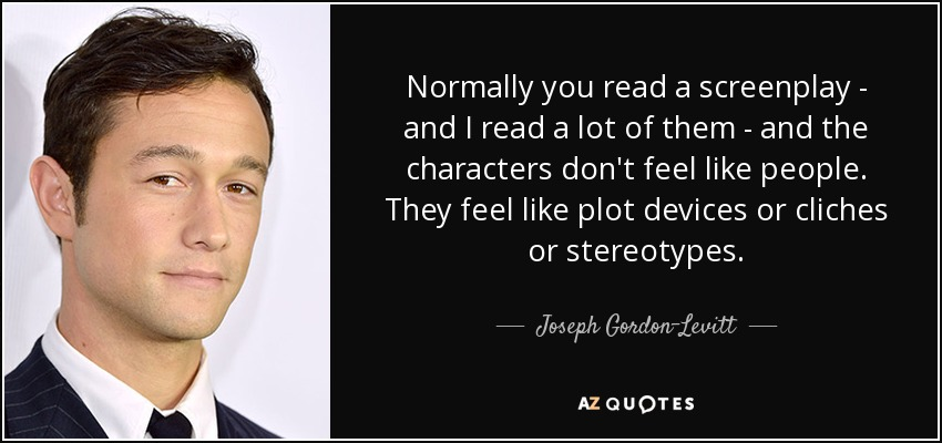 Normally you read a screenplay - and I read a lot of them - and the characters don't feel like people. They feel like plot devices or cliches or stereotypes. - Joseph Gordon-Levitt
