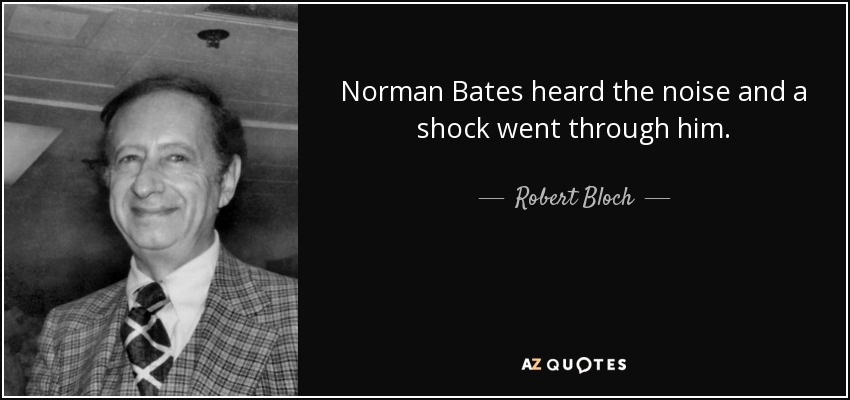 Norman Bates heard the noise and a shock went through him. - Robert Bloch