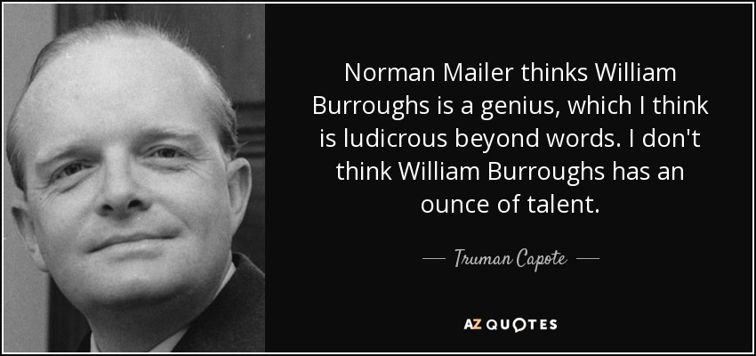 Norman Mailer thinks William Burroughs is a genius, which I think is ludicrous beyond words. I don't think William Burroughs has an ounce of talent. - Truman Capote