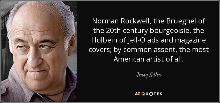 Norman Rockwell, the Brueghel of the 20th century bourgeoisie, the Holbein of Jell-O ads and magazine covers; by common assent, the most American artist of all. - Jerry Adler