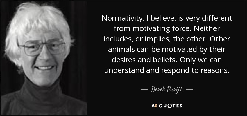 Normativity, I believe, is very different from motivating force. Neither includes, or implies, the other. Other animals can be motivated by their desires and beliefs. Only we can understand and respond to reasons. - Derek Parfit
