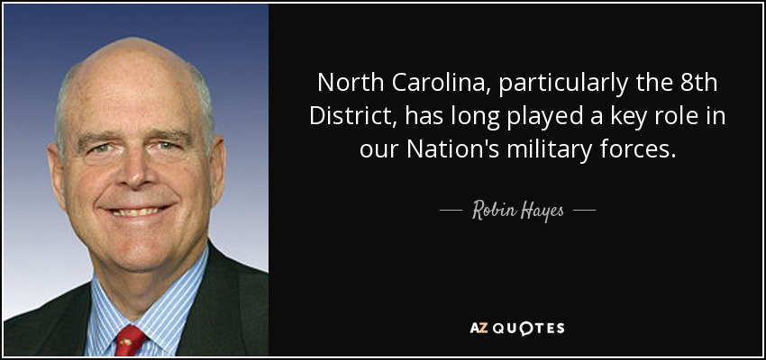 North Carolina, particularly the 8th District, has long played a key role in our Nation's military forces. - Robin Hayes