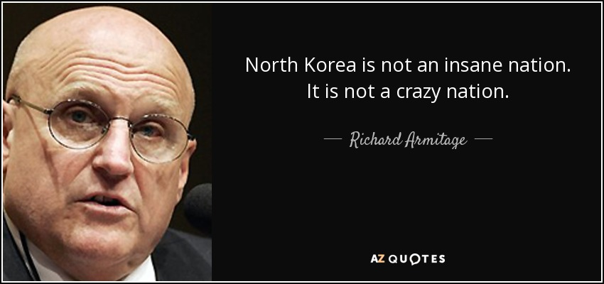 North Korea is not an insane nation. It is not a crazy nation. - Richard Armitage