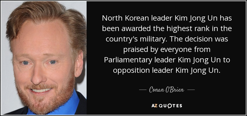 North Korean leader Kim Jong Un has been awarded the highest rank in the country's military. The decision was praised by everyone from Parliamentary leader Kim Jong Un to opposition leader Kim Jong Un. - Conan O'Brien