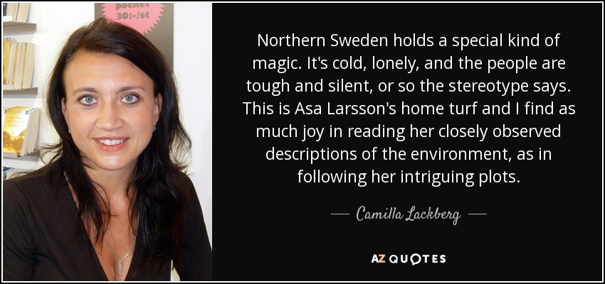 Northern Sweden holds a special kind of magic. It's cold, lonely, and the people are tough and silent, or so the stereotype says. This is Asa Larsson's home turf and I find as much joy in reading her closely observed descriptions of the environment, as in following her intriguing plots. - Camilla Lackberg