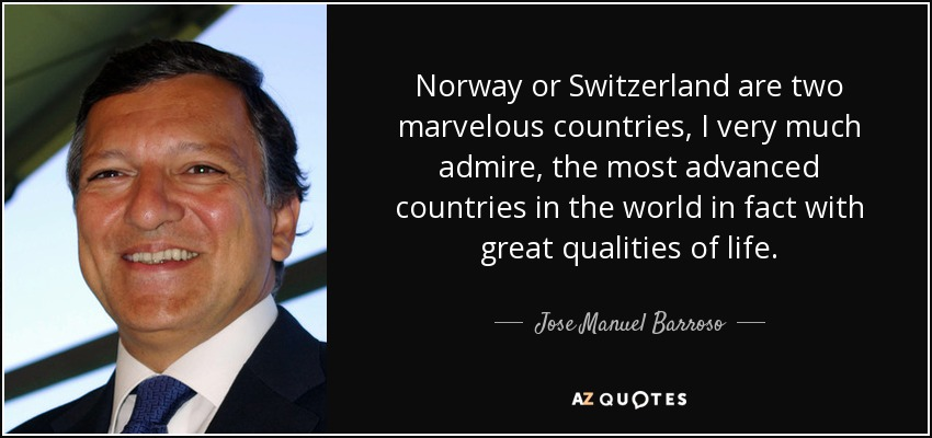 Norway or Switzerland are two marvelous countries, I very much admire, the most advanced countries in the world in fact with great qualities of life. - Jose Manuel Barroso