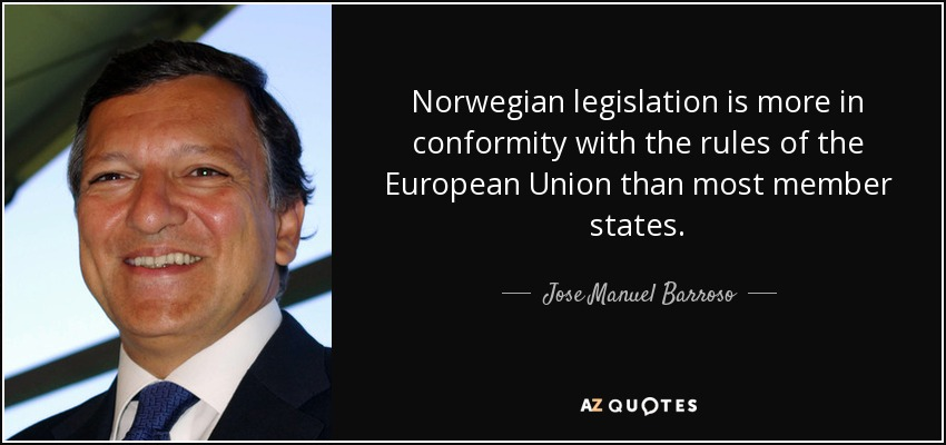 Norwegian legislation is more in conformity with the rules of the European Union than most member states. - Jose Manuel Barroso