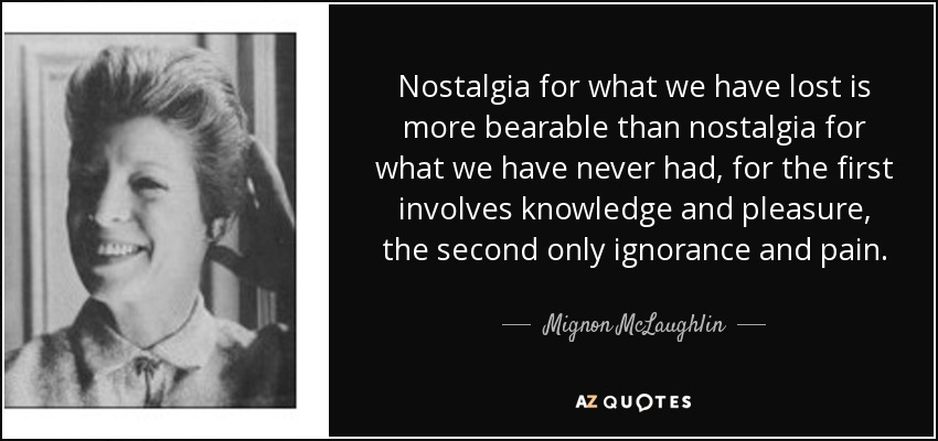 Nostalgia for what we have lost is more bearable than nostalgia for what we have never had - Mignon McLaughlin