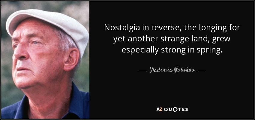 Nostalgia in reverse, the longing for yet another strange land, grew especially strong in spring. - Vladimir Nabokov