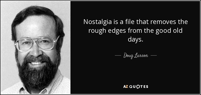 Nostalgia is a file that removes the rough edges from the good old days. - Doug Larson