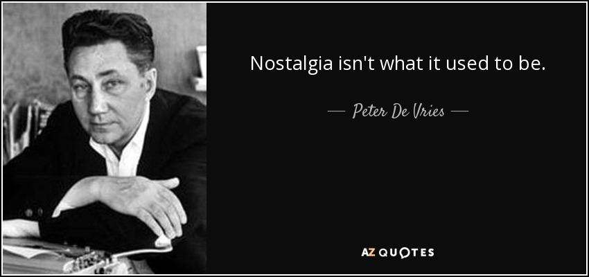 Nostalgia isn't what it used to be. - Peter De Vries