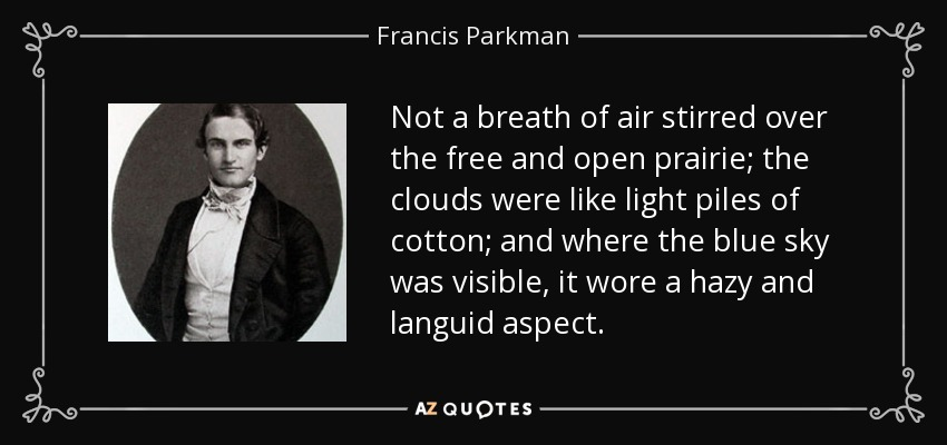 Not a breath of air stirred over the free and open prairie; the clouds were like light piles of cotton; and where the blue sky was visible, it wore a hazy and languid aspect. - Francis Parkman