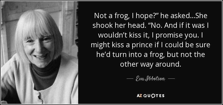 "Not a frog, I hope?"" he asked…She shook her head. ""No. And if it was I wouldn't kiss it, I promise you. I might kiss a prince if I could be sure he'd turn into a frog, but not the other way around. - Eva Ibbotson"