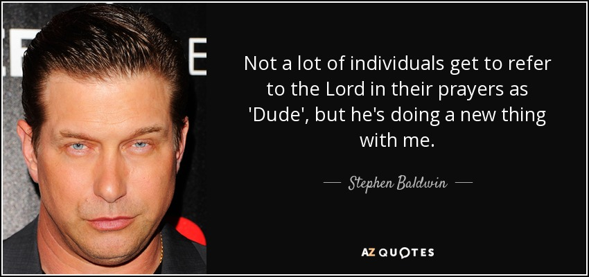 Not a lot of individuals get to refer to the Lord in their prayers as 'Dude', but he's doing a new thing with me. - Stephen Baldwin