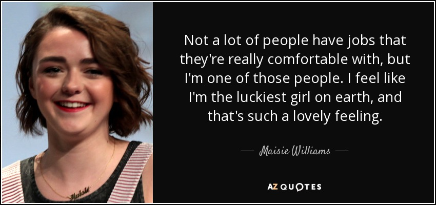 Not a lot of people have jobs that they're really comfortable with, but I'm one of those people. I feel like I'm the luckiest girl on earth, and that's such a lovely feeling. - Maisie Williams