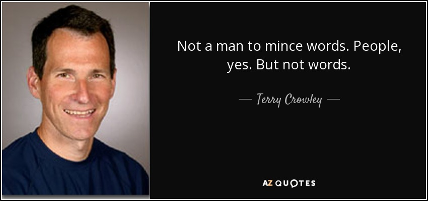 Not a man to mince words. People, yes. But not words. - Terry Crowley