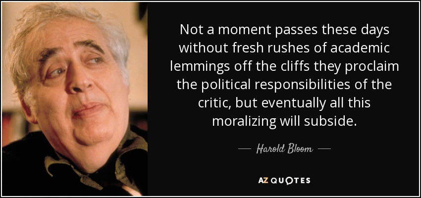 Not a moment passes these days without fresh rushes of academic lemmings off the cliffs they proclaim the political responsibilities of the critic, but eventually all this moralizing will subside. - Harold Bloom