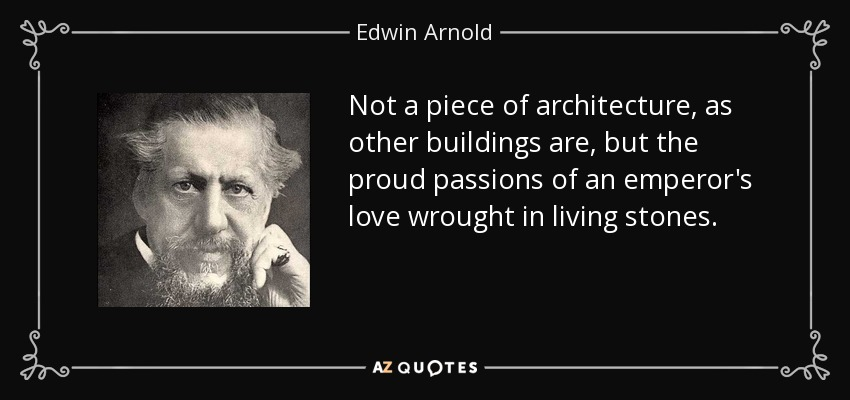 Not a piece of architecture, as other buildings are, but the proud passions of an emperor's love wrought in living stones. - Edwin Arnold