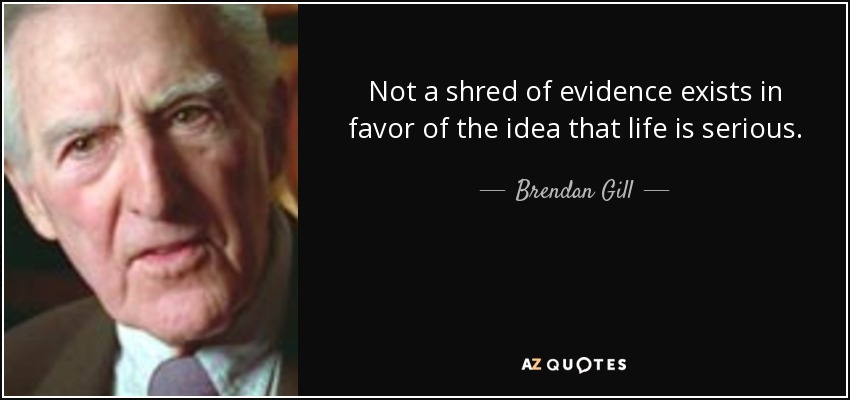 Not a shred of evidence exists in favor of the idea that life is serious. - Brendan Gill