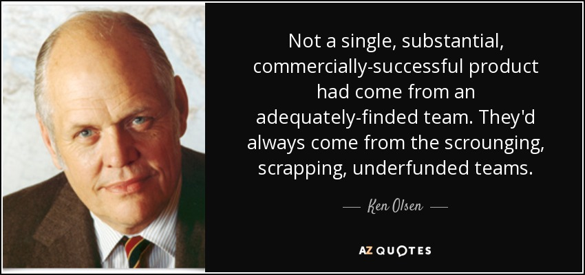 Not a single, substantial, commercially-successful product had come from an adequately-finded team. They'd always come from the scrounging, scrapping, underfunded teams. - Ken Olsen