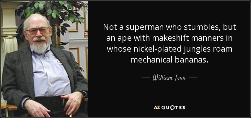 Not a superman who stumbles, but an ape with makeshift manners in whose nickel-plated jungles roam mechanical bananas. - William Tenn