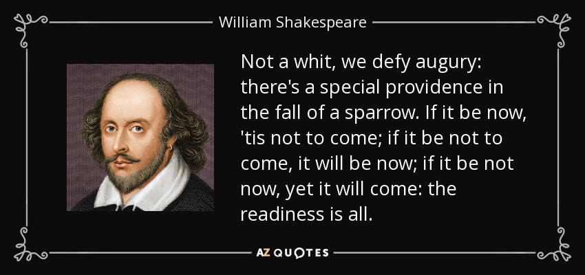 Not a whit, we defy augury: there's a special providence in the fall of a sparrow. If it be now, 'tis not to come; if it be not to come, it will be now; if it be not now, yet it will come: the readiness is all. - William Shakespeare