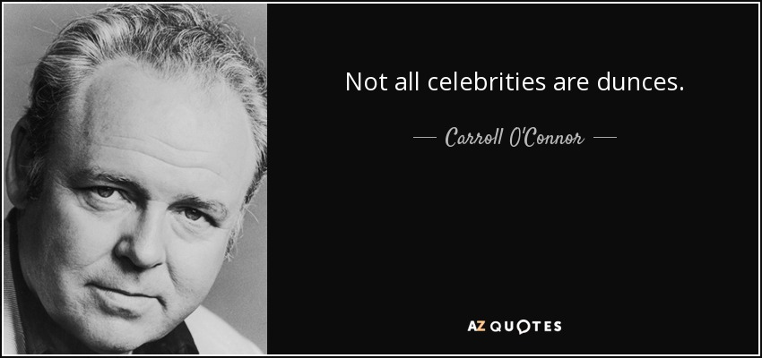 Not all celebrities are dunces. - Carroll O'Connor