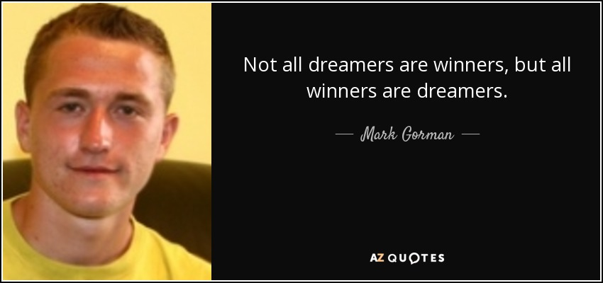 Not all dreamers are winners, but all winners are dreamers. - Mark Gorman